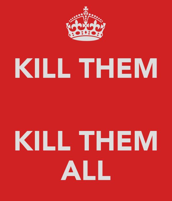 KILL THEM   KILL THEM ALL