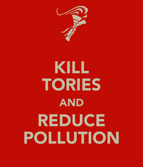 KILL TORIES AND REDUCE POLLUTION