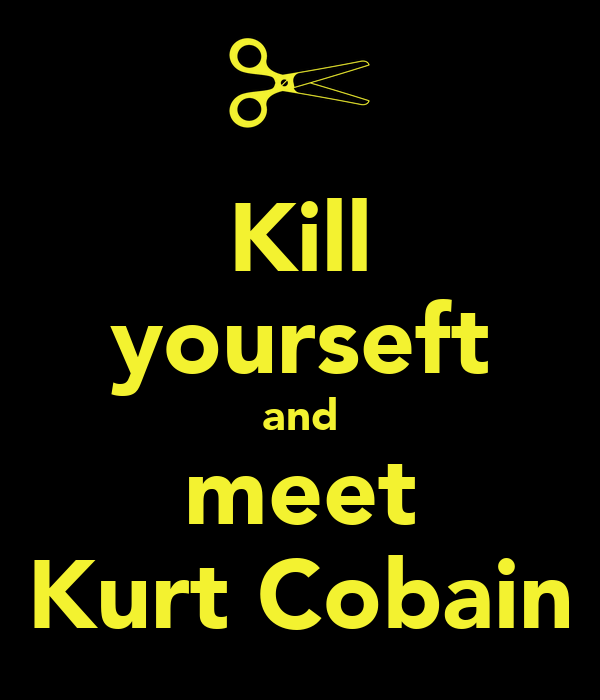Kill yourseft and meet Kurt Cobain