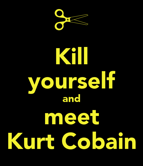 Kill yourself and meet Kurt Cobain