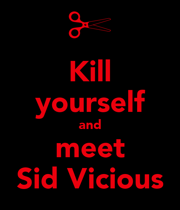 Kill yourself and meet Sid Vicious