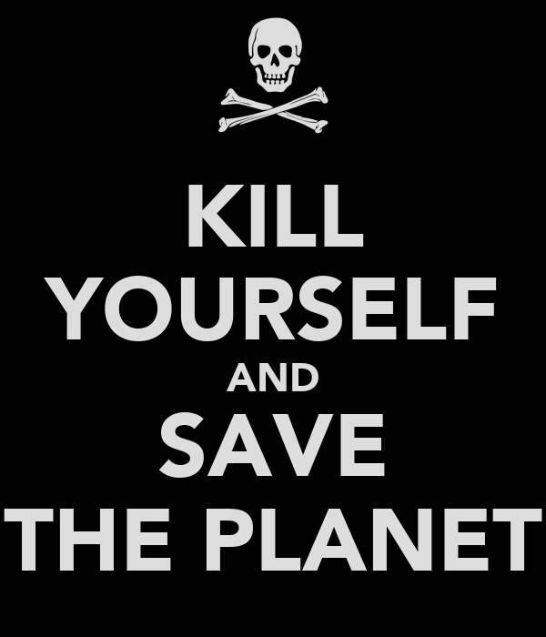 KILL YOURSELF AND SAVE THE PLANET