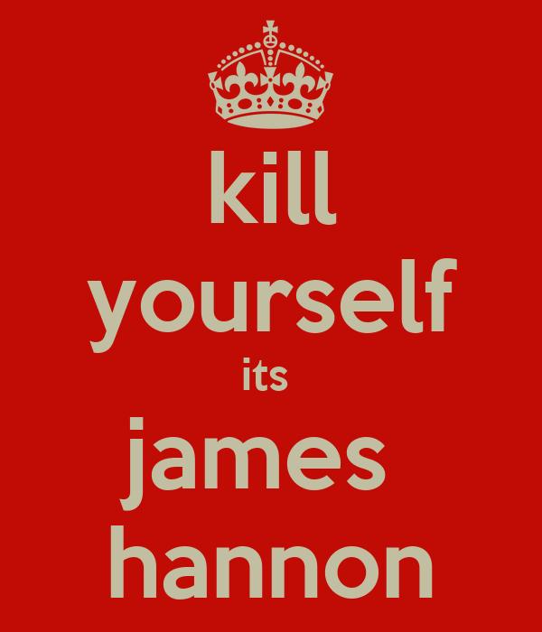 kill yourself its  james  hannon