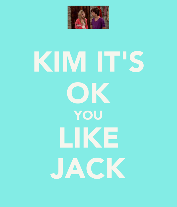 KIM IT'S OK YOU LIKE JACK