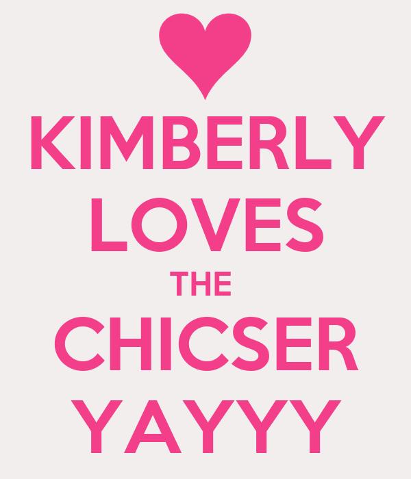 KIMBERLY LOVES THE  CHICSER YAYYY