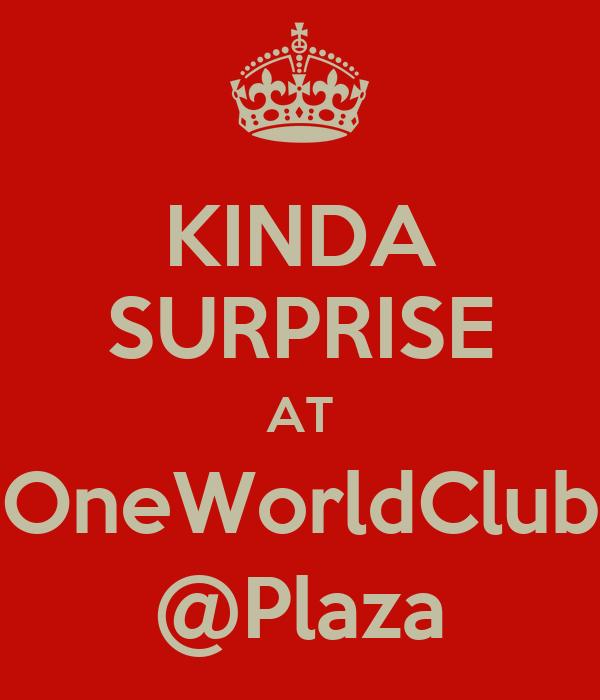KINDA SURPRISE AT OneWorldClub @Plaza