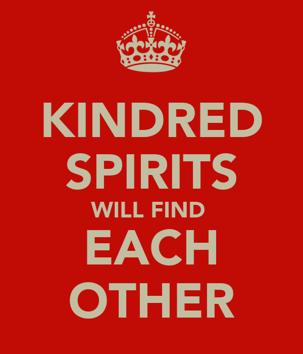 KINDRED SPIRITS WILL FIND  EACH OTHER