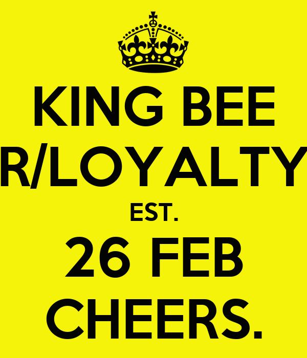 KING BEE R/LOYALTY EST. 26 FEB CHEERS.