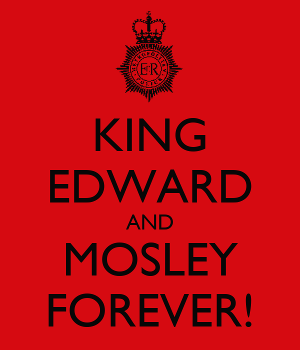 KING EDWARD AND MOSLEY FOREVER!
