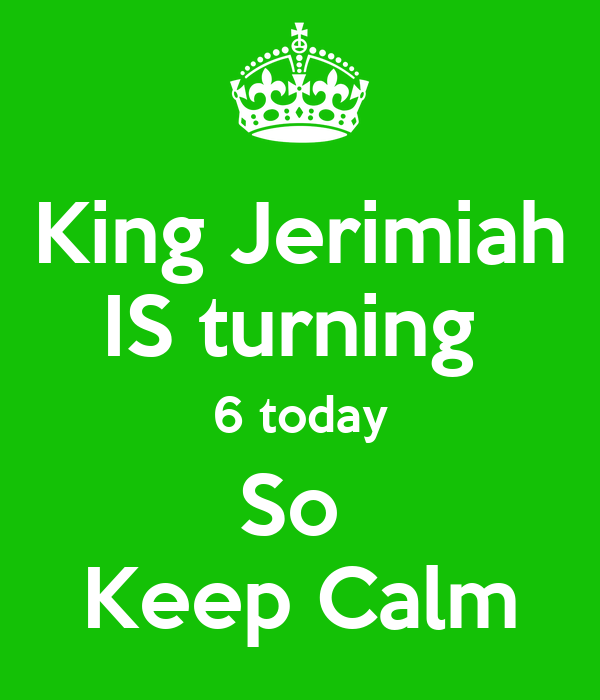 King Jerimiah IS turning  6 today So  Keep Calm