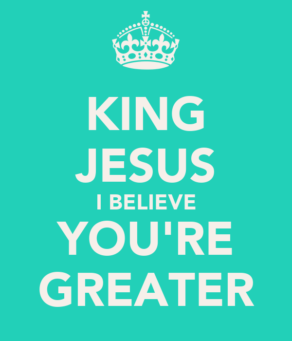 KING JESUS I BELIEVE YOU'RE GREATER