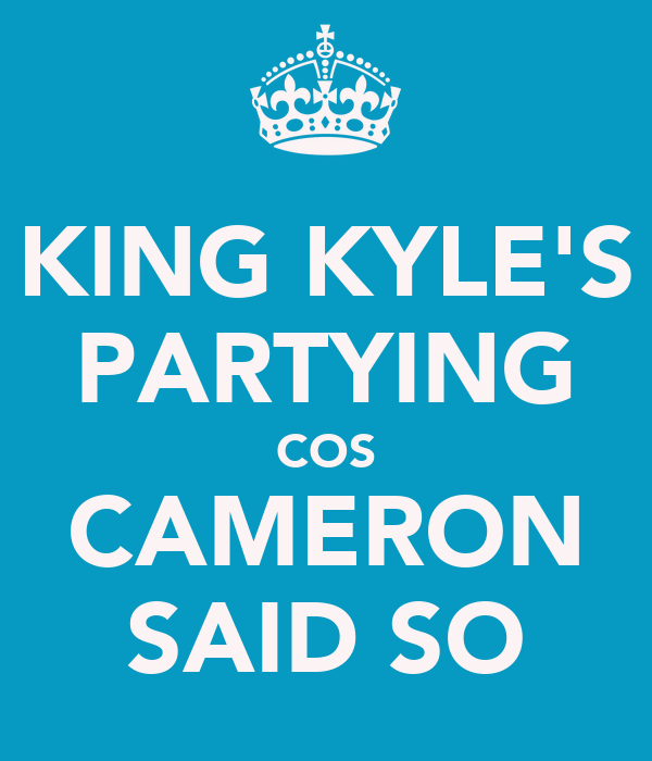 KING KYLE'S PARTYING COS CAMERON SAID SO