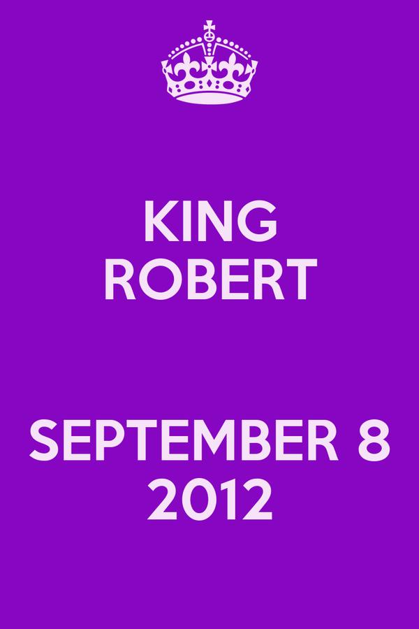 KING ROBERT  SEPTEMBER 8 2012