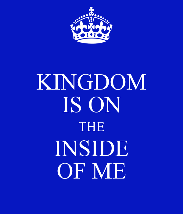 KINGDOM IS ON THE INSIDE OF ME
