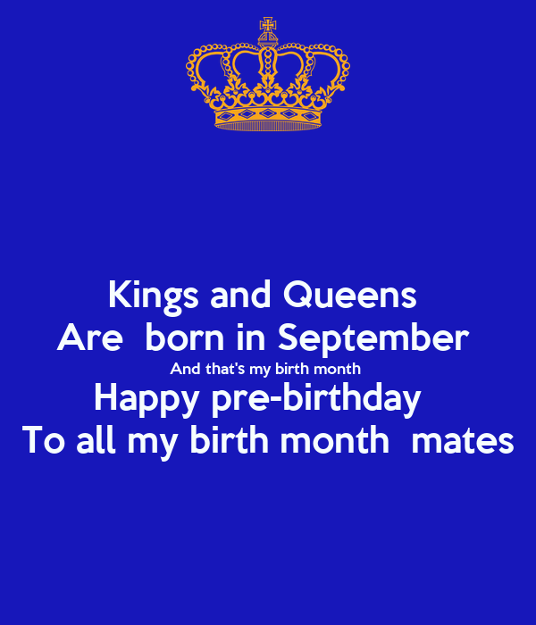 Kings and Queens  Are  born in September  And that's my birth month  Happy pre-birthday   To all my birth month  mates