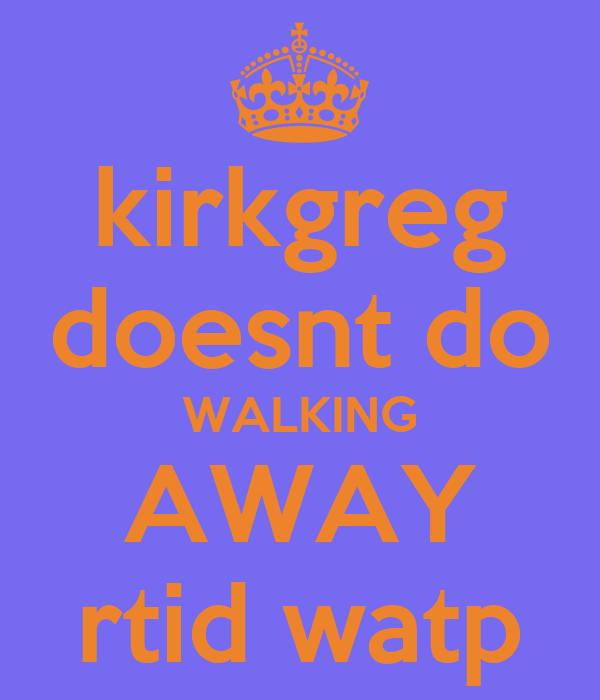 kirkgreg doesnt do WALKING AWAY rtid watp