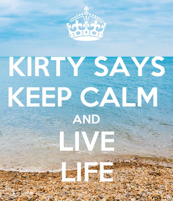 KIRTY SAYS KEEP CALM  AND LIVE LIFE