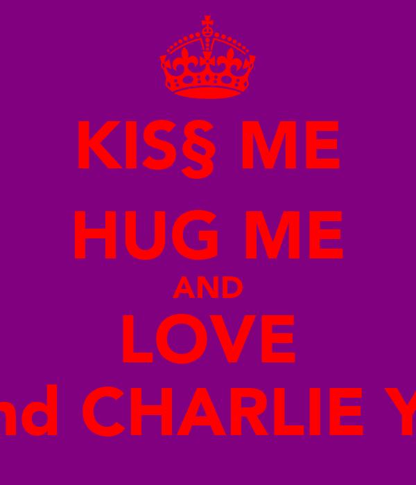 KIS§ ME HUG ME AND LOVE ME and CHARLIE YATES
