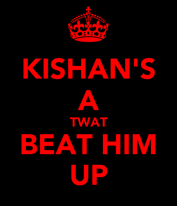 KISHAN'S A TWAT BEAT HIM UP