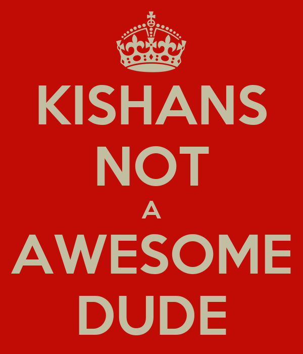 KISHANS NOT A AWESOME DUDE