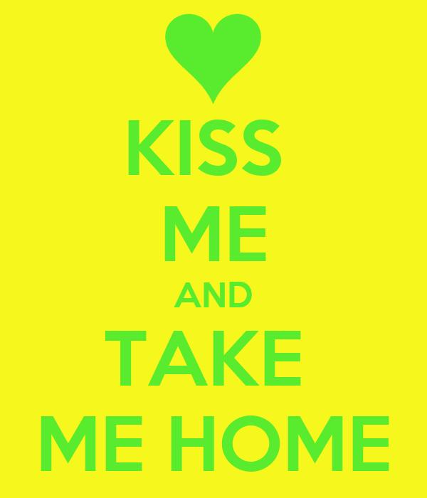 KISS  ME AND TAKE  ME HOME