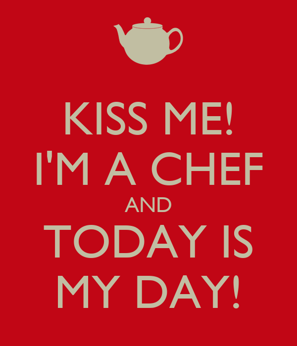KISS ME! I'M A CHEF AND TODAY IS MY DAY!