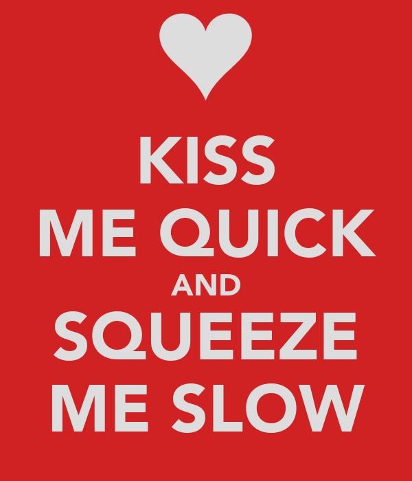 KISS ME QUICK AND SQUEEZE ME SLOW