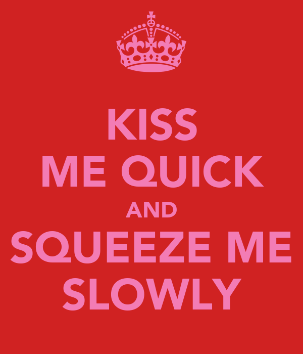 KISS ME QUICK AND SQUEEZE ME SLOWLY