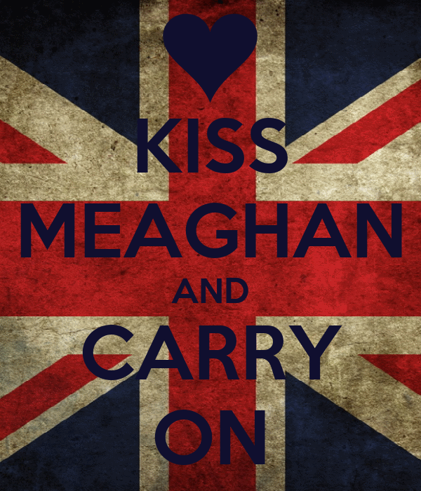 KISS MEAGHAN AND CARRY ON