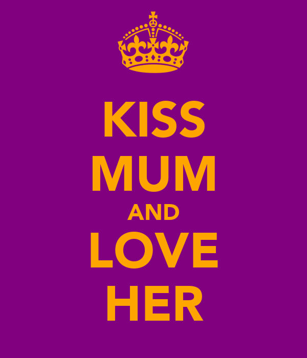KISS MUM AND LOVE HER