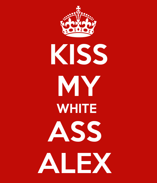 KISS MY WHITE  ASS  ALEX