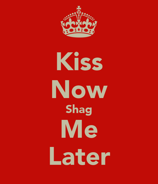 Kiss Now Shag Me Later