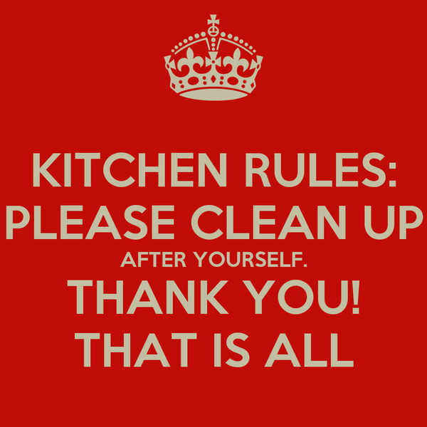 KITCHEN RULES  PLEASE CLEAN UP AFTER YOURSELF  THANK YOU  THAT IS ALL. KITCHEN RULES  PLEASE CLEAN UP AFTER YOURSELF  THANK YOU  THAT IS