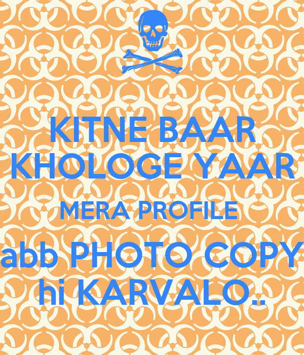 KITNE BAAR KHOLOGE YAAR MERA PROFILE  abb PHOTO COPY hi KARVALO..