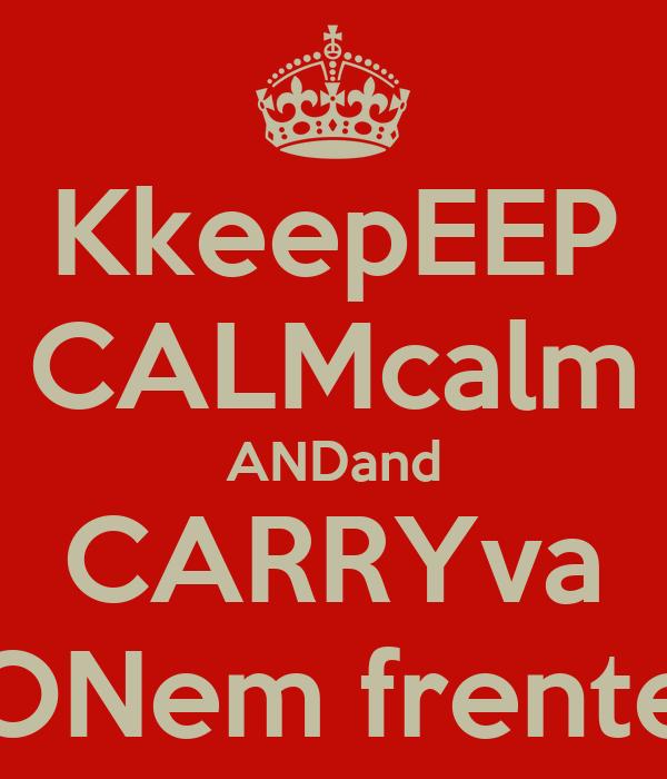 KkeepEEP CALMcalm ANDand CARRYva ONem frente