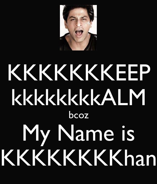 KKKKKKKEEP kkkkkkkkALM bcoz My Name is KKKKKKKKhan