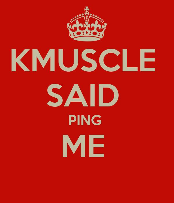 KMUSCLE  SAID  PING  ME