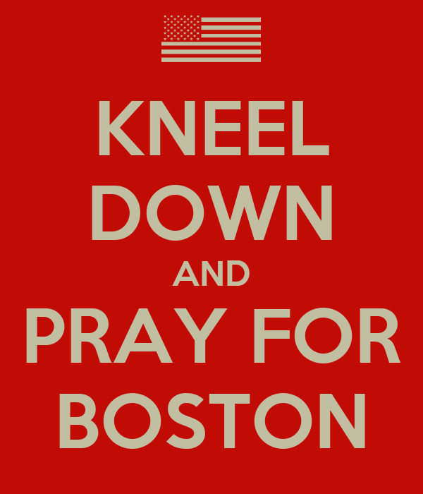 KNEEL DOWN AND PRAY FOR BOSTON