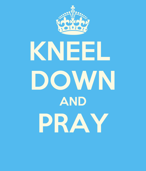 KNEEL  DOWN AND PRAY