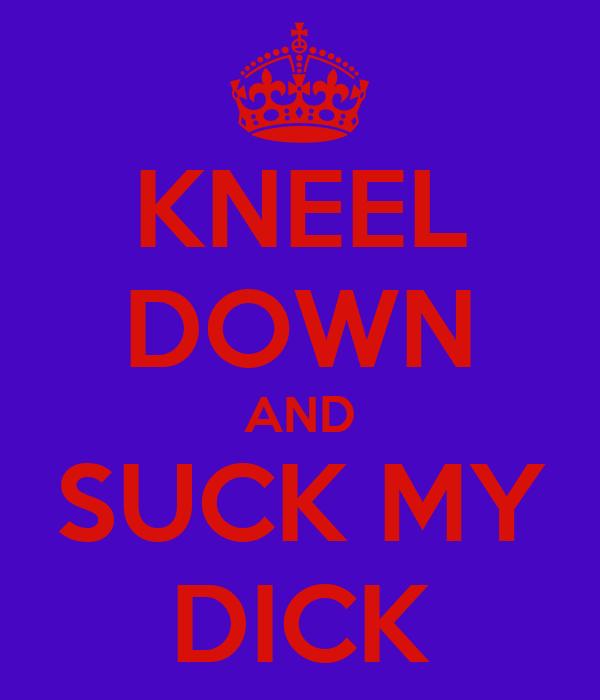 KNEEL DOWN AND SUCK MY DICK