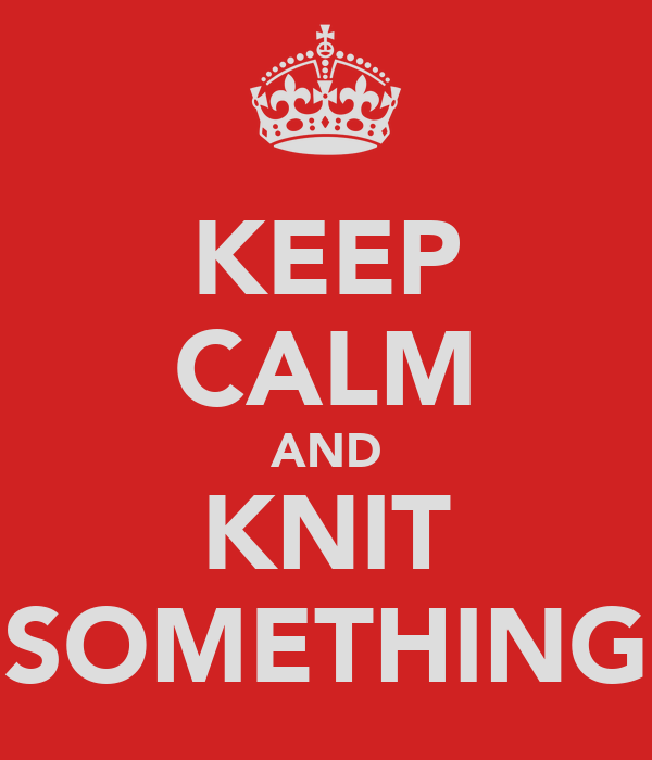KEEP CALM AND KNIT SOMETHING