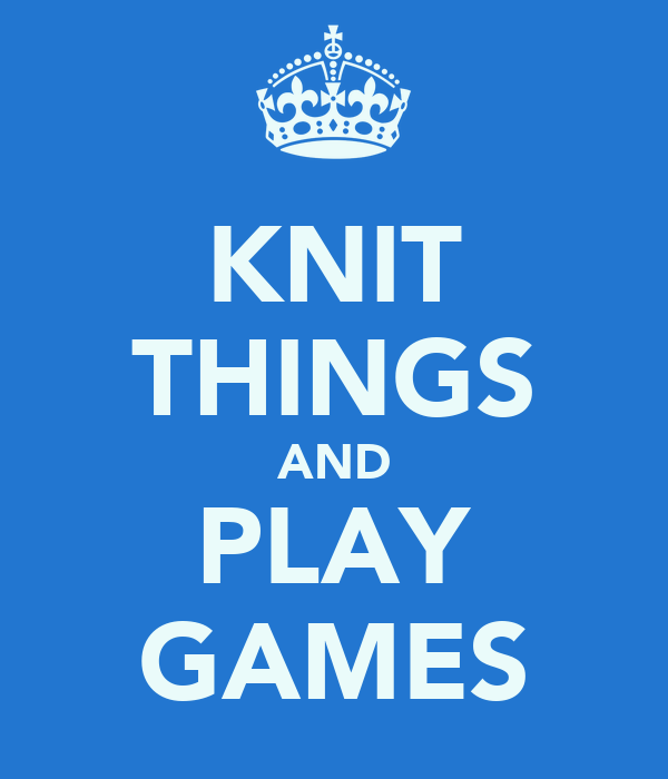 KNIT THINGS AND PLAY GAMES