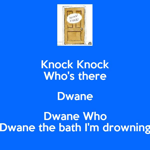 Knock Knock Who's there Dwane Dwane Who Dwane the bath I'm drowning