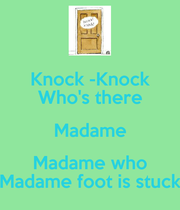 Knock -Knock Who's there Madame Madame who Madame foot is stuck