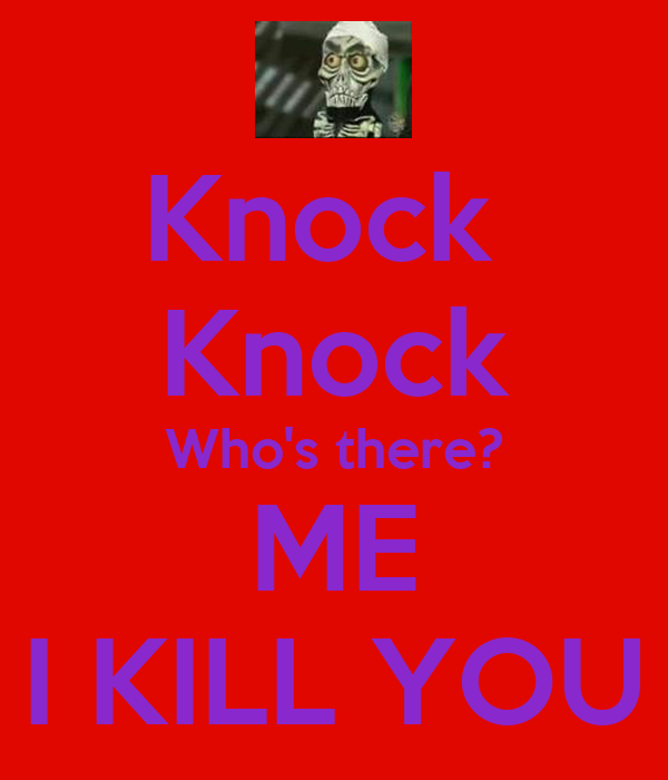 Knock  Knock Who's there? ME I KILL YOU