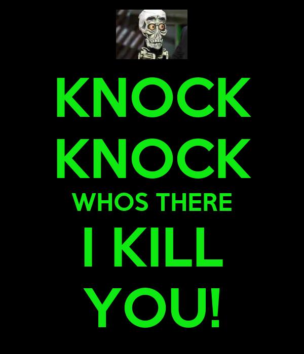 KNOCK KNOCK WHOS THERE I KILL YOU!