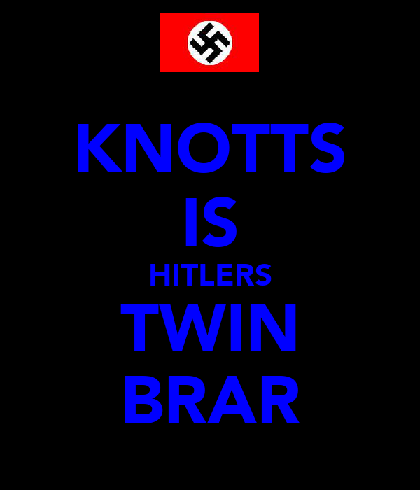 KNOTTS IS HITLERS TWIN BRAR