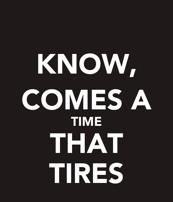 KNOW, COMES A TIME THAT TIRES