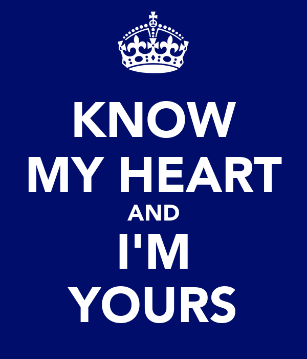 KNOW MY HEART AND I'M YOURS