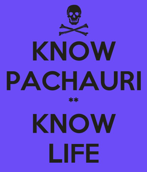 KNOW PACHAURI ** KNOW LIFE